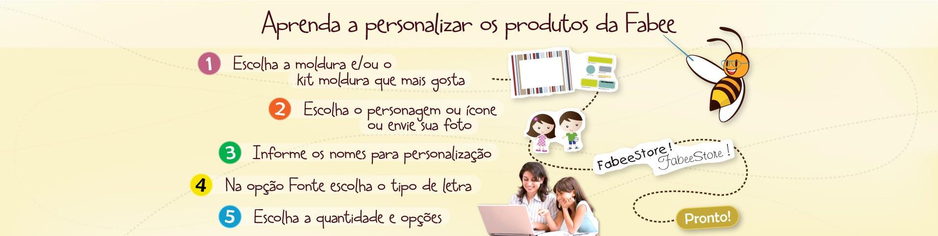 Aprenda a personalizar os produtos da Fabee: 1- Escolha a moldura/kit moldura. 2- Escolha o personagem ou envie sua foto. 3- Informe os nomes para personalização. 4- Escolha o tipo da letra. 5- Escolha a quantidade e as demais opção.